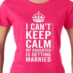 I Can't KEEP CALM My Daughter is Getting married t shirt by signaturetshirts, $12.95
