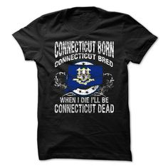 Connecticut Born Connecticut  Bred When I Die I Will Be Connecticut