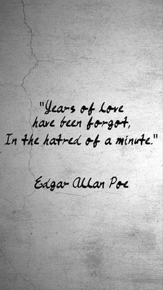 """""""Years of love have been forgot, In the hatred of a minute."""" ~Edgar Allan Poe"""
