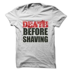 Death before shaving tee #jobs #tshirts #SHAVING #gift #ideas #Popular #Everything #Videos #Shop #Animals #pets #Architecture #Art #Cars #motorcycles #Celebrities #DIY #crafts #Design #Education #Entertainment #Food #drink #Gardening #Geek #Hair #beauty #Health #fitness #History #Holidays #events #Home decor #Humor #Illustrations #posters #Kids #parenting #Men #Outdoors #Photography #Products #Quotes #Science #nature #Sports #Tattoos #Technology #Travel #Weddings #Women