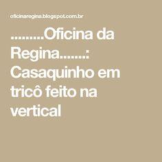 .........Oficina da Regina.......: Casaquinho em tricô feito na vertical