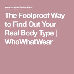 The Foolproof Way to Find Out Your Real Body Type   WhoWhatWear