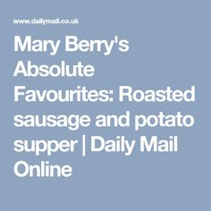 Mary Berry's Absolute Favourites:Roasted sausage and potato supper   Daily Mail Online