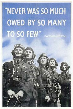 "British poster, WWII (Imperial War Museum). On 20 August 1940 at the peak of the Battle of Britain, Churchill praised the RAF to the House of Commons—""Never in the field of human conflict was so much owed by so many to so few."""