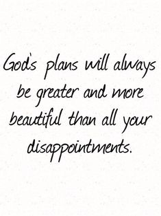 God's plans will always be greater and more beautiful than all your disappointments.
