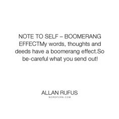 """Allan Rufus - """"NOTE TO SELF � BOOMERANG EFFECTMy words, thoughts and deeds have a boomerang effect.So..."""". inspirational, wisdom, knowledge, quotes, peace, knowing, soul, power-of-words, mind, self-discovery, self-esteem, self, realization, suicide, unconditional-love, anxiety, motivation, self-help, depression, quote, self-improvement, positive-thinking, spirit, personal-growth, enlightenment, mind-power, mind-body-spirit, personal-development, positive-thoughts, spiritual-growth…"""