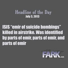 "Fark's Headline of the Day: ""ISIS ""emir of suicide bombings"" killed in airstrike. Was identified by parts of emir, and parts of emir, and parts of emir"" from thread http://fark.com/8767324"