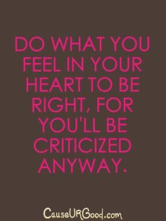 Do what you feel in your heart to be right, for you'll be criticized anyway.  www.causeurgood.com  #quotes