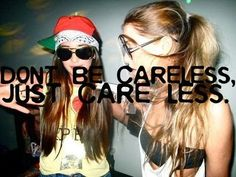 dont be careless.. just care less