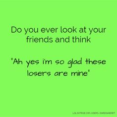 """Do you ever look at your friends and think """"Ah yes i'm so glad these losers are mine"""""""