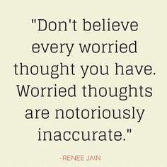 """""""Don't believe every worried thought you have. Worried thoughts are notoriously inaccurate."""" ~Renee Jain"""