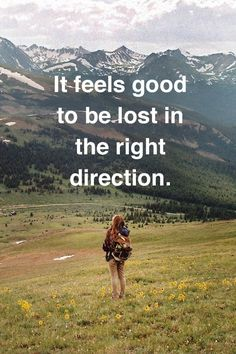 """It Feels Good To Be Lost in the Right Direction"""