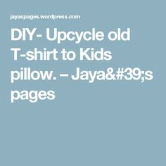 DIY- Upcycle old T-shirt to Kids pillow. – Jaya's pages