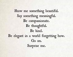 ✿⊱ Show me something beautiful. Say something meaningful. Be compassionate. Be thoughtful. Be kind. Be elegant in a world forgetting how. Go on. Surprise me.