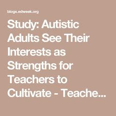 Study: Autistic Adults See Their Interests as Strengths for Teachers to Cultivate - Teacher Beat - Education Week