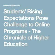 Students' Rising Expectations Pose Challenge to Online Programs - The Chronicle of Higher Education