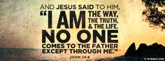 "And Jesus said to Him, ""I am the way, the truth, and the life. No one comes..."