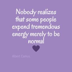 Nobody realizes that some people expend tremendous energy merely to be normal