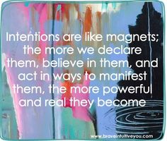 Intentions are like magnets: the more we declare them, believe in them, and act in ways to manifest them, the more powerful and real they become. http://braveintuitiveyou.com