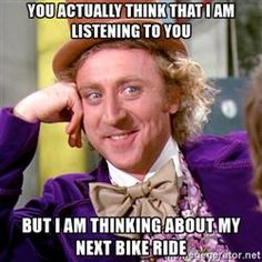 You actually think that i am listening to you but i am thinking about my next bike ride - Willy Wonka