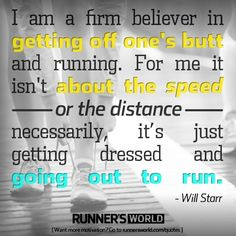 """Just Get Dressed and Go               """"I am a firm believer in getting off one's butt and running. For me it isn't about the speed or the distance necessarily, it's just getting dressed and going out to run."""" - Will Star"""