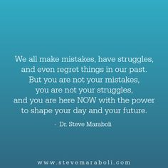 We all make mistakes, have struggles, and even regret things in our past. But you are not your mistakes, you are not your struggles, and you are here NOW with the power to shape your day and your future. - Steve Maraboli