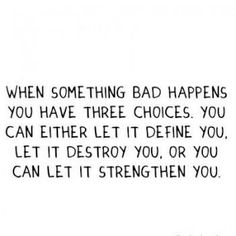 When something bad happens, you have three choices. You can either let it define you, let it destroy you, or you can let it strengthen you.