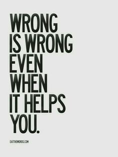 Wrong is wrong, and it can't be justified or validated. There can't be any excuses for it. So if you choose to do wrong, then own it, as well as how it will define you... and how it effects others.