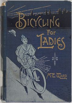 Bicycling For Ladies: with hints as to the art of wheeling, advice to beginners, dress, care of the bicycle, mechanics, training, exercise, etc., by Maria E. Ward. Published 1896 / Cover photographed by Michael  Neubert, via Flickr