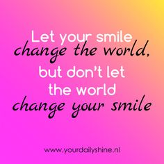 www.yourdailyshine.nl Don't Let, Let It Be, Happy Thoughts, Change The World, Your Smile, Spirituality, Inspirational Quotes, Wisdom, Think Happy Thoughts