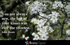 You are always new, The last of your kisses was ever the sweetest. - John Keats