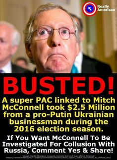 Mitch(the bitch) McConnell & other prominent REPUBLICANS tied to UKRANIAN BILLIONAIRE & PUTIN cronie through SUPERPACK POLITICAL DONATIONS i have fact checked this story on line IT EXISTS this story first broke in MAY WHERE IS THE PUBLIC OUTRAGE WHERE IS THE FBI INVESTIGATION WHERE DOES THIS RUSSIAN INFILTRATION OF THE REPUBLICANS END. signed il-al-skratch