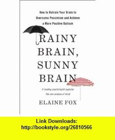 Rainy Brain, Sunny Brain How to Retrain Your Brain to Overcome Pessimism and Achieve a More Positive Outlook (9780465019458) Elaine Fox , ISBN-10: 0465019455  , ISBN-13: 978-0465019458 ,  , tutorials , pdf , ebook , torrent , downloads , rapidshare , filesonic , hotfile , megaupload , fileserve