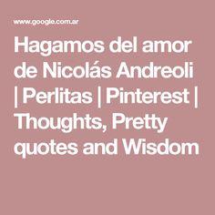 Hagamos del amor de Nicolás Andreoli | Perlitas | Pinterest | Thoughts, Pretty quotes and Wisdom