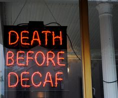 I don't want anything decaf. Nope.