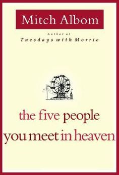 the five people you meet in heaven, Mitch Albom. If you like twists, this is a quick read and a great story
