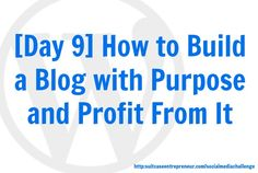 [Day 9] How to Build a Blog With Purpose and Profit From it