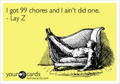 Laugh of the Day!!!  I got 99 chores and I ain't did one. - Lay Z.