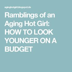 Ramblings of an Aging Hot Girl: HOW TO LOOK YOUNGER ON A BUDGET
