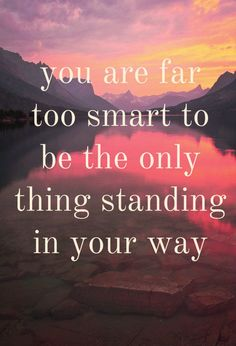 You are far too smart ...♥♥... to be the only thing standing in your way. #wisewords #quote