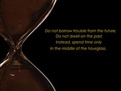 Hourglass Meme Do not borrow trouble from the future. Do not dwell on the past. Instead, spend time only In the middle of the hourglass.