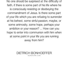 "Dietrich Bonhoeffer - ""No one should be surprised at the difficulty of faith, if there is some part of his..."". faith, christianity, belief, forgiveness, doubt, obedience, surrender, communion"