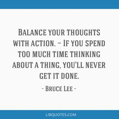 Bruce Lee Quote: Balance your thoughts with action. — If you spend too much time thinking about a thing, you'll never get it done.