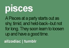 A Pisces at a party starts out as shy, timid and held back but not for long.