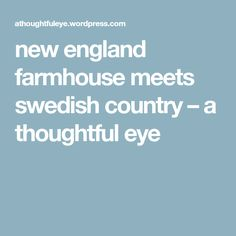 new england farmhouse meets swedish country – a thoughtful eye