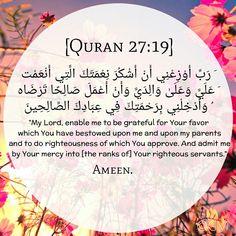 """Quran 27:19 """"  رَبِّ أَوْزِعْنِي أَنْ أَشْكُرَ نِعْمَتَكَ الَّتِي أَنْعَمْتَ عَلَيَّ وَعَلَى وَالِدَيَّ وَأَنْ أَعْمَلَ صَالِحًا تَرْضَاهُ وَأَدْخِلْنِي بِرَحْمَتِكَ فِي عِبَادِكَ الصَّالِحِين """" Islamic Teachings, Islamic Dua, Islamic Quotes, Quran Verses, Quran Quotes, God Bless Us All, Allah Names, Noble Quran, Special Prayers"""