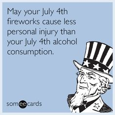 May your July 4th fireworks cause less personal injury than your July 4th alcohol consumption.