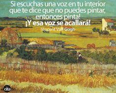 ... Si escuchas una voz en tu interior que te dice que no puedes pintar, entoces pinta! ¡Y esa voz se acallará!. Vincent Van Gogh.