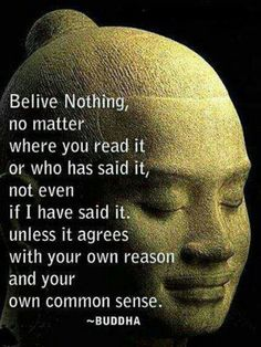 Believe nothing, no matter where you read it or who has said it, not even if I have said it, unless it agrees with your own reason and your own common sense. --Buddha
