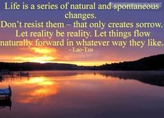 """Inspirational Quote of the day: Lao Tzu """"Life is a series of natural and spontaneous changes. Don't resist them – that only creates sorrow. Let reality be reality. Let things flow naturally forward in whatever way they like."""""""